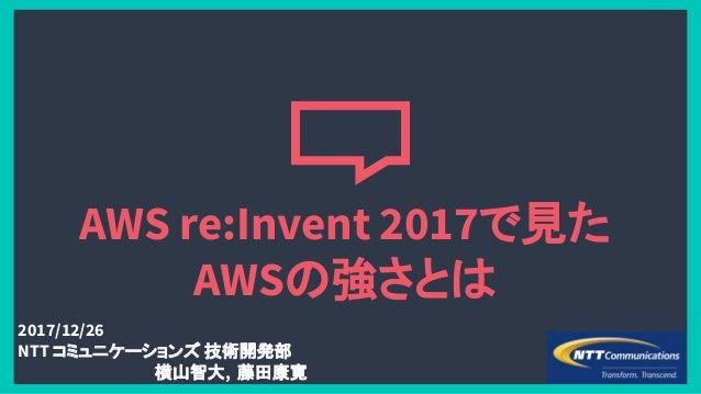 AWS re:Invent 2017で見た AWSの強さとは 2017/12/26 NTT コミュニケーションズ 技術開発部 横山智大, 藤田康寛