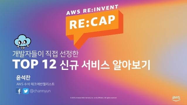 © 2019, Amazon Web Services, Inc. or its affiliates. All rights reserved. 개발자들이 직접 선정한 TOP 12 신규 서비스 알아보기 윤석찬 AWS 수석 테크에반젤...