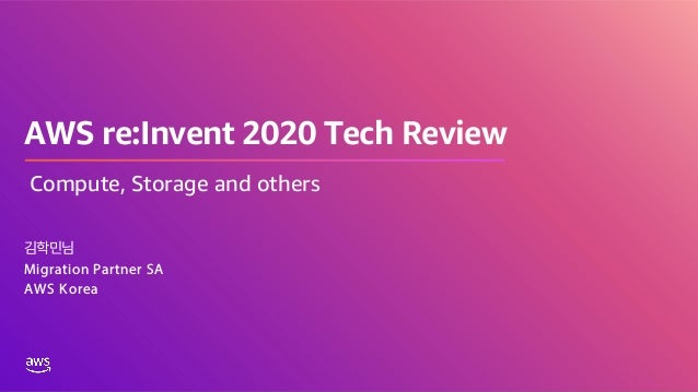 AWS re:Invent 2020 Tech Review 김학민님 Migration Partner SA AWS Korea Compute, Storage and others