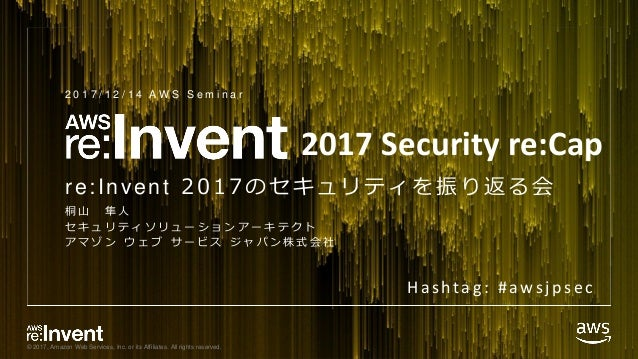 © 2017, Amazon Web Services, Inc. or its Affiliates. All rights reserved. re:Invent 2017のセキュリティを振り返る会 桐 山 隼 人 セ キ ュ リ テ ィ ...