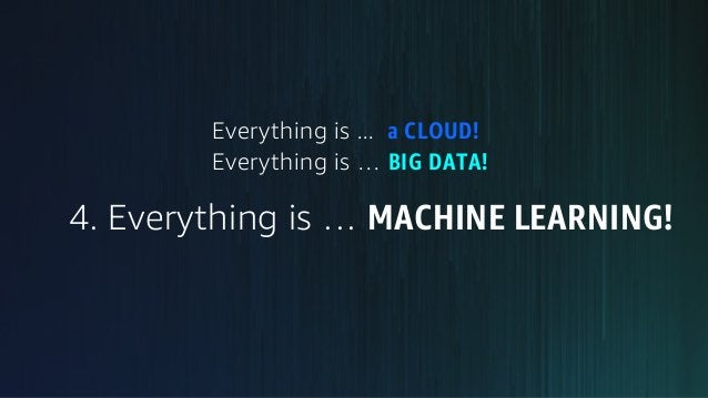 Everything is ... a CLOUD! Everything is … BIG DATA! 4. Everything is … MACHINE LEARNING!