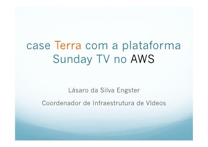 case Terra com a plataforma     Sunday TV no AWS          Lásaro da Silva Engster  Coordenador de Infraestrutura de Vídeos