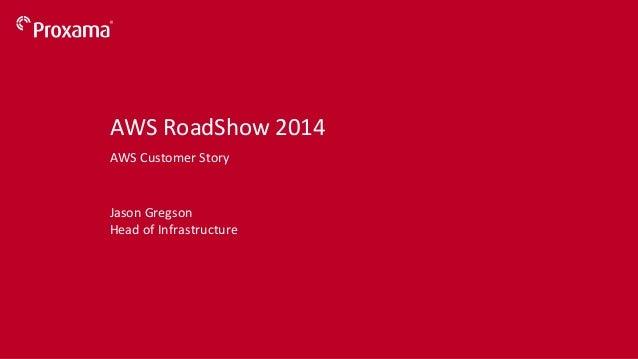 ©  Proxama  2014   Jason  Gregson   Head  of  Infrastructure   AWS  RoadShow  2014   AWS  Customer...