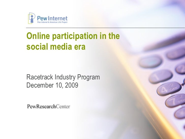 Online participation in the social media era Racetrack Industry Program December 10, 2009