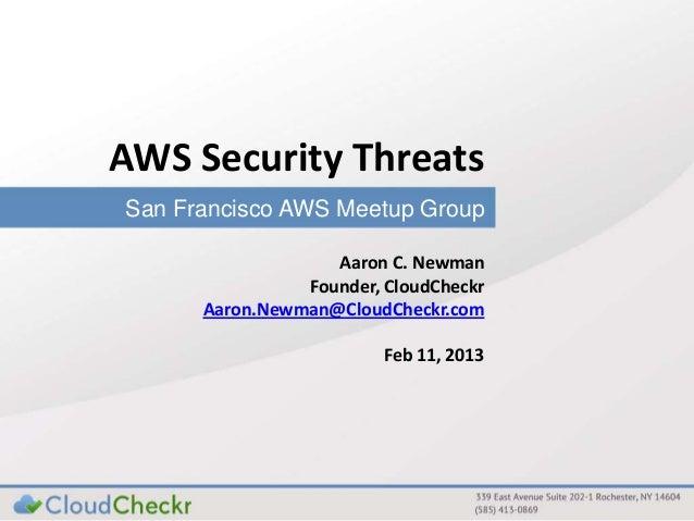 AWS Security Threats San Francisco AWS Meetup Group Aaron C. Newman Founder, CloudCheckr Aaron.Newman@CloudCheckr.com Feb ...