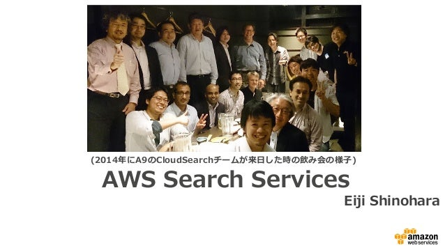 AWS Search Services Eiji Shinohara (2014年年にA9のCloudSearchチームが来⽇日した時の飲み会の様⼦子)