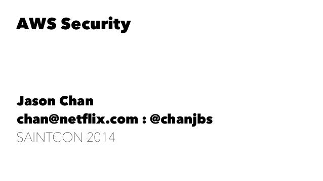 AWS Security  Jason Chan  chan@netflix.com : @chanjbs  SAINTCON 2014
