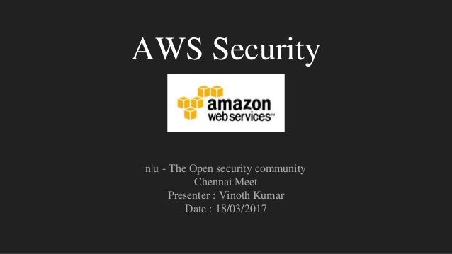 AWS Security n|u - The Open security community Chennai Meet Presenter : Vinoth Kumar Date : 18/03/2017