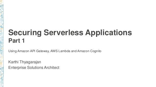 Securing Serverless Applications Part 1 Karthi Thyagarajan Enterprise Solutions Architect Using Amazon API Gateway, AWS La...