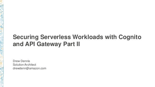 Securing Serverless Workloads with Cognito and API Gateway Part II Drew Dennis Solution Architect drewdenn@amazon.com