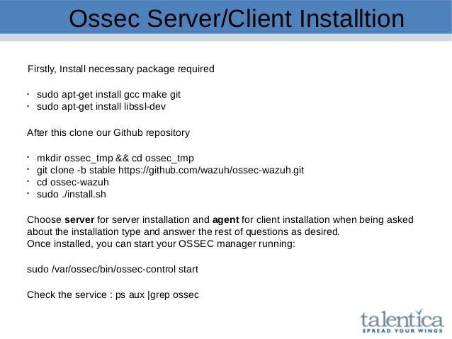 Ossec Server/Client Installtion Firstly, Install necessary package required  sudo apt-get install gcc make git  sudo apt...