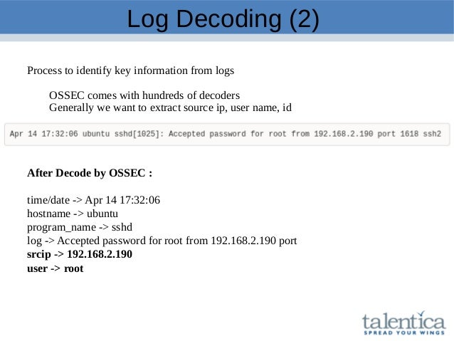 Log Decoding (2) Process to identify key information from logs OSSEC comes with hundreds of decoders Generally we want to ...