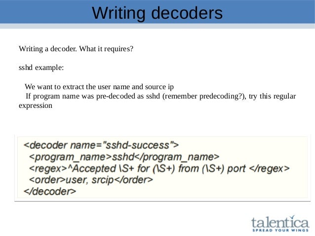 Writing decoders Writing a decoder. What it requires? sshd example: We want to extract the user name and source ip If prog...