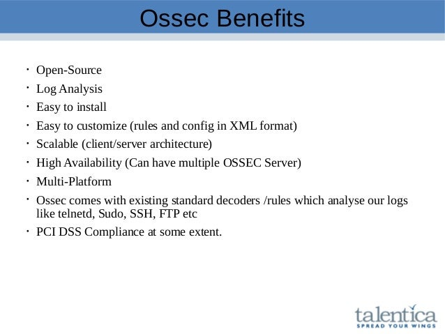 Ossec Benefits  Open-Source  Log Analysis  Easy to install  Easy to customize (rules and config in XML format)  Scala...