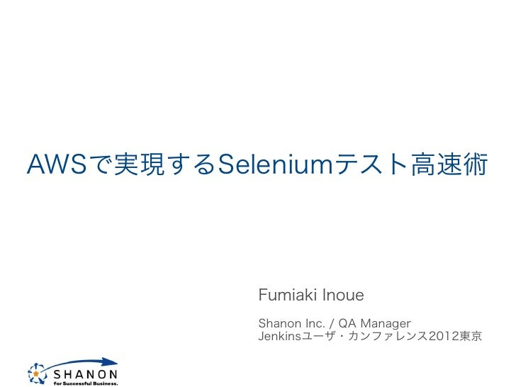 AWSで実現するSeleniumテスト高速術           Fumiaki Inoue           Shanon Inc. / QA Manager           Jenkinsユーザ・カンファレンス2012東京