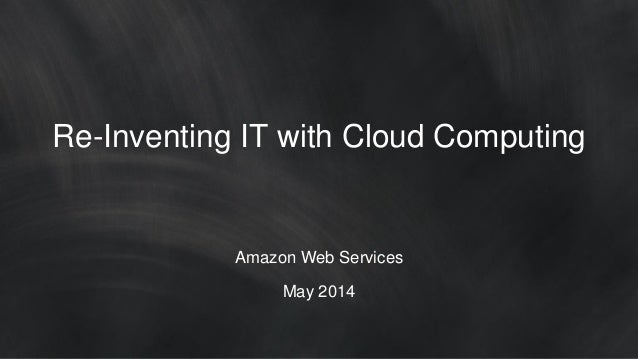 Re-Inventing IT with Cloud Computing Amazon Web Services May 2014