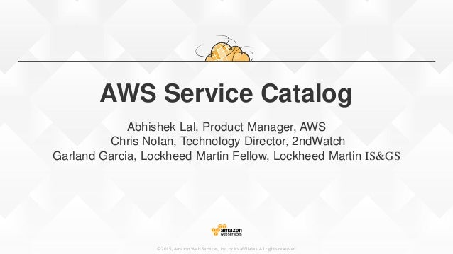 ©2015, Amazon Web Services, Inc. or its affiliates. All rights reserved AWS Service Catalog Abhishek Lal, Product Manager,...