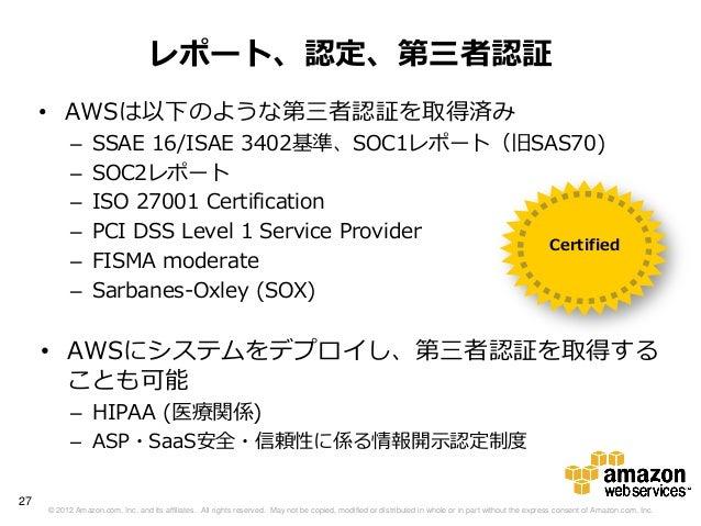 レポート、認定、第三者認証     • AWSは以下のような第三者認証を取得済み           –     SSAE 16/ISAE 3402基準、SOC1レポート(旧SAS70)           –     SOC2レポート    ...