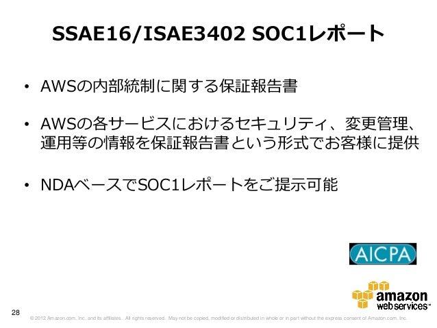 SSAE16/ISAE3402 SOC1レポート     • AWSの内部統制に関する保証報告書     • AWSの各サービスにおけるセキュリティ、変更管理、       運用等の情報を保証報告書という形式でお客様に提供     • NDAベ...