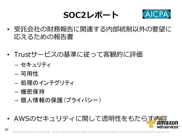 SOC2レポート • 受託会社の財務報告に関連する内部統制以外の要望に   応えるための報告書 • Trustサービスの基準に従って客観的に評価       –     セキュリティ       –     可用性       –     処理...