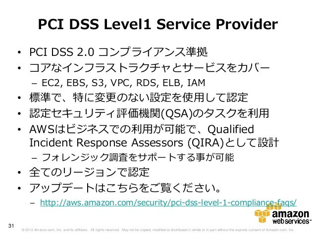 PCI DSS Level1 Service Provider     • PCI DSS 2.0 コンプライアンス準拠     • コアなインフラストラクチャとサービスをカバー           – EC2, EBS, S3, VPC, R...