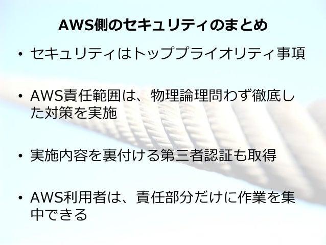 AWS側のセキュリティのまとめ• セキュリティはトッププライオリティ事項• AWS責任範囲は、物理論理問わず徹底し  た対策を実施• 実施内容を裏付ける第三者認証も取得• AWS利用者は、責任部分だけに作業を集  中できる© 2012 Amaz...