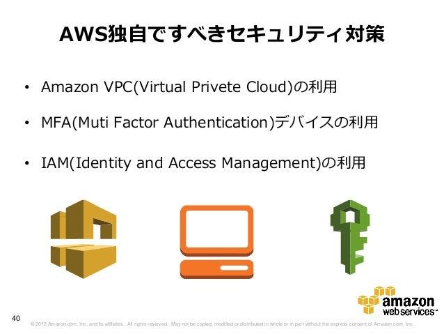 AWS独自ですべきセキュリティ対策     • Amazon VPC(Virtual Privete Cloud)の利用     • MFA(Muti Factor Authentication)デバイスの利用     • IAM(Identi...