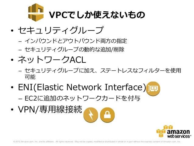 VPCでしか使えないもの• セキュリティグループ     – インバウンドとアウトバウンド両方の指定     – セキュリティグループの動的な追加/削除• ネットワークACL     – セキュリティグループに加え、ステートレスなフィルターを使...