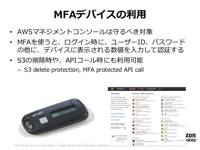 MFAデバイスの利用• AWSマネジメントコンソールは守るべき対象• MFAを使うと、ログイン時に、ユーザーID、パスワード  の他に、デバイスに表示される数値を入力して認証する• S3の削除時や、APIコール時にも利用可能    – S3 d...