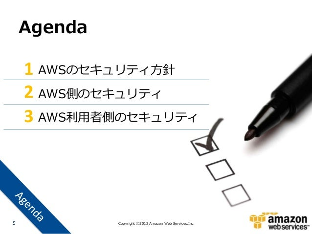 Agenda    1 AWSのセキュリティ方針    2 AWS側のセキュリティ    3 AWS利用者側のセキュリティ5            Copyright ©2012 Amazon Web Services.Inc