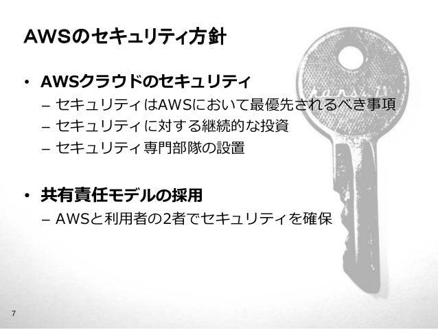 AWSのセキュリティ方針    • AWSクラウドのセキュリティ         – セキュリティはAWSにおいて最優先されるべき事項         – セキュリティに対する継続的な投資         – セキュリティ専門部隊の設置    ...