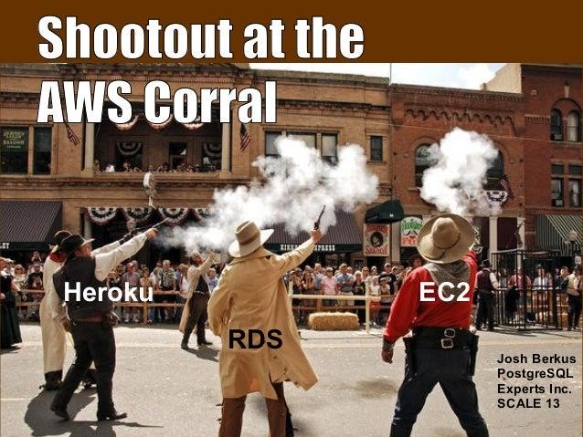 Shootout at the AWS Corral EC2 RDS Heroku Josh Berkus PostgreSQL Experts Inc. SCALE 13