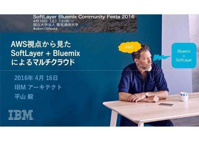 AWS視点から見た SoftLayer + Bluemix によるマルチクラウド 2016年 4月 16日 IBM アーキテクト 平山 毅 Bluemix + SoftLayer AWS