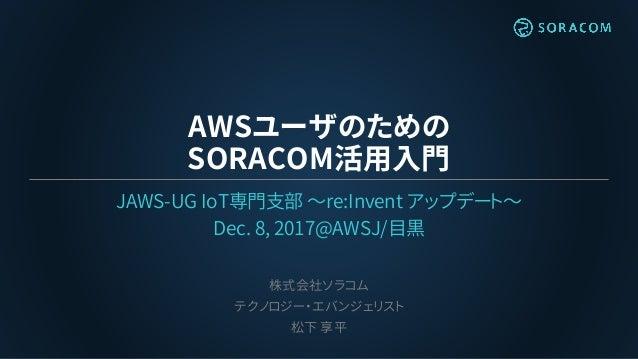 AWSユーザのための SORACOM活用入門 JAWS-UG IoT専門支部 〜re:Invent アップデート〜 Dec. 8, 2017@AWSJ/目黒 株式会社ソラコム テクノロジー・エバンジェリスト 松下 享平