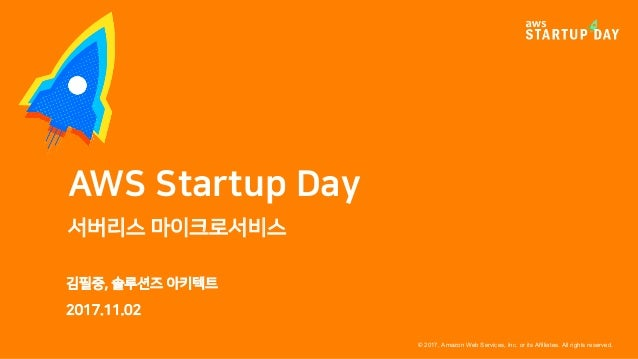 © 2017, Amazon Web Services, Inc. or its Affiliates. All rights reserved. 김필중, 솔루션즈 아키텍트 2017.11.02 AWS Startup Day 서버리스 마...