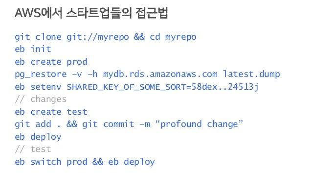 AWS에서 스타트업들의 접근법 git clone git://myrepo && cd myrepo eb init eb create prod pg_restore –v –h mydb.rds.amazonaws.com latest...