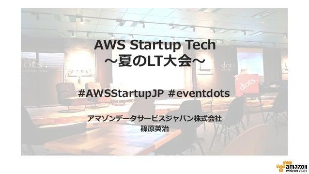 AWS Startup Tech 〜~夏のLT⼤大会〜~ アマゾンデータサービスジャパン株式会社 篠原英治 #AWSStartupJP #eventdots