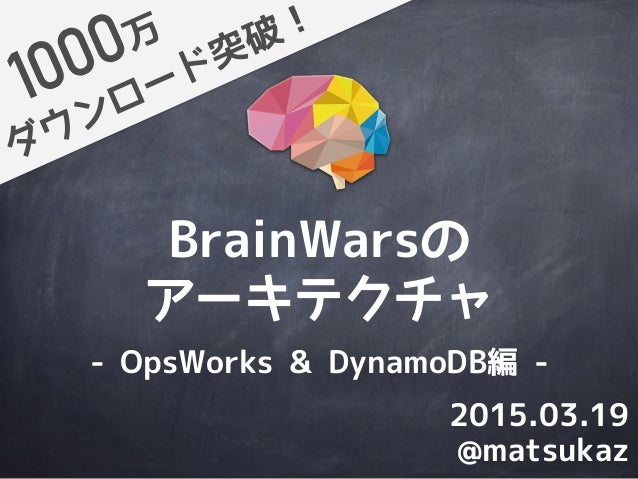 BrainWarsの アーキテクチャ ダウンロード突破!万 @matsukaz 2015.03.19 - OpsWorks & DynamoDB編 -