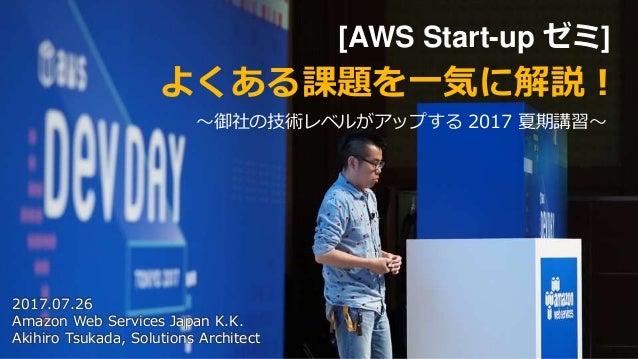 [AWS Start-up ゼミ] 〜御社の技術レベルがアップする 2017 夏期講習〜 よくある課題を一気に解説! 2017.07.26 Amazon Web Services Japan K.K. Akihiro Tsukada, Solu...