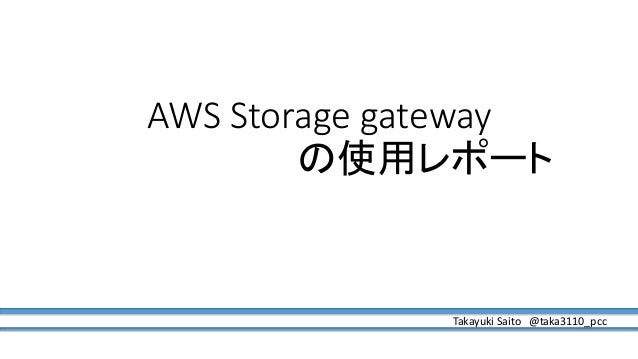 AWS Storage gateway の使用レポート Takayuki Saito @taka3110_pcc