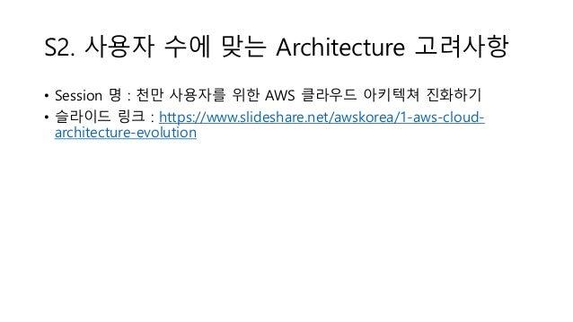 S2. 사용자 수에 맞는 Architecture 고려사항 • Session 명 : 천만 사용자를 위한 AWS 클라우드 아키텍쳐 진화하기 • 슬라이드 링크 : https://www.slideshare.net/awskore...