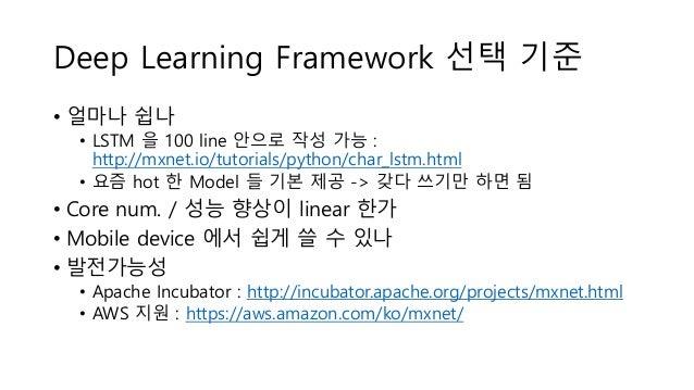 Deep Learning Framework 선택 기준 • 얼마나 쉽나 • LSTM 을 100 line 안으로 작성 가능 : http://mxnet.io/tutorials/python/char_lstm.html • 요즘 ...