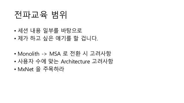 전파교육 범위 • 세션 내용 일부를 바탕으로 • 제가 하고 싶은 얘기를 할 겁니다. • Monolith -> MSA 로 전환 시 고려사항 • 사용자 수에 맞는 Architecture 고려사항 • MxNet 을 주목하라