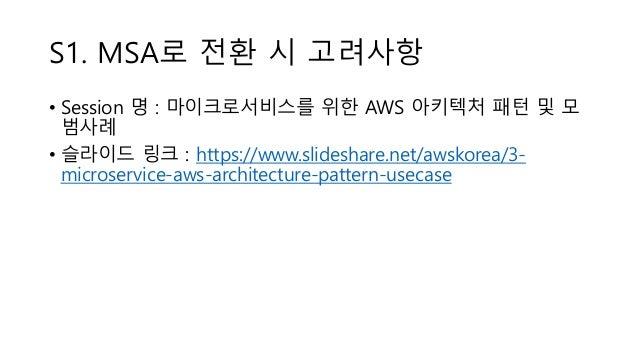 S1. MSA로 전환 시 고려사항 • Session 명 : 마이크로서비스를 위한 AWS 아키텍처 패턴 및 모 범사례 • 슬라이드 링크 : https://www.slideshare.net/awskorea/3- micros...