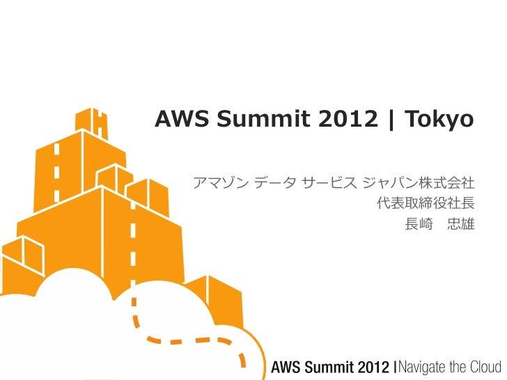 AWS Summit 2012 | Tokyo  アマゾン データ サービス ジャパン株式会社                 代表取締役社長                   長崎 忠雄