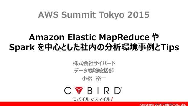 Copyright 2015 CYBIRD Co., Ltd. Amazon Elastic MapReduce や Spark を中心とした社内の分析環境事例とTips AWS Summit Tokyo 2015 株式会社サイバード データ戦...
