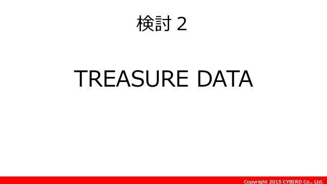 Copyright 2015 CYBIRD Co., Ltd. 検討2 TREASURE DATA