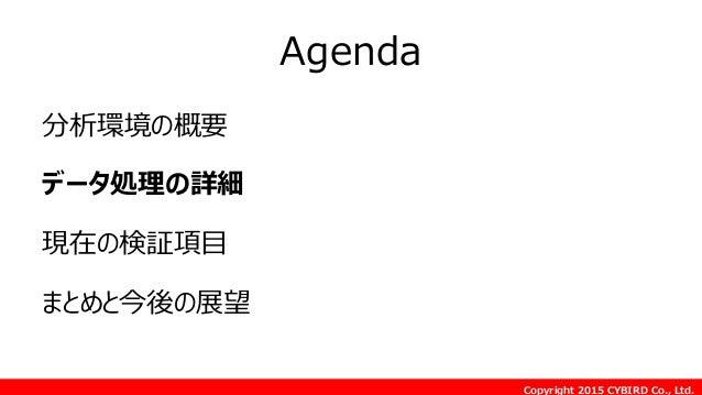 Copyright 2015 CYBIRD Co., Ltd. Agenda 分析環境の概要 データ処理の詳細 現在の検証項目 まとめと今後の展望