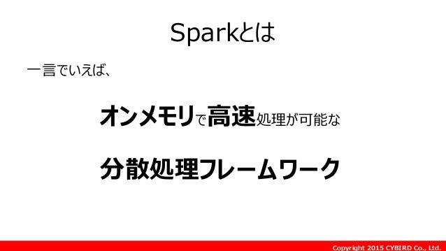 Copyright 2015 CYBIRD Co., Ltd. Sparkとは 一言でいえば、 オンメモリで高速処理が可能な 分散処理フレームワーク