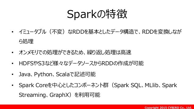 Copyright 2015 CYBIRD Co., Ltd. Sparkの特徴 • イミュータブル(不変)なRDDを基本としたデータ構造で、RDDを変換しなが ら処理 • オンメモリでの処理ができるため、繰り返し処理は高速 • HDFSやS3...